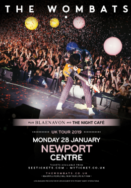 "At Newport CentreMonday 28 January, doors – 7pmTickets - £25 (price includes a £2 venue fee)Landmark Tour Their latest single 'Turn' was Annie Mac's Hottest Record on BBC Radio 1, and received heavy rotation from Huw Stephens, Clara Amfo, Phil Taggart, Radio X's daytime playlist, as Virgin Radio's Single Of The Week, and performed live on Zoe Ball On Sunday for ITV. After a sold-out UK & European tour including London's Alexandra Palace, ""doubter stake note, these Marsupials are officially massive"", confirmed the NME, The Wombats have gone on to lay waste to crowds across the globe, including the 50th anniversary Isle Of Wight Festival, Y Not?, Glasgow Summer Series (supporting Kings Of Leon), extensive dates through North America in support to Weezer and The Pixies, and huge headline arena dates in Australia."