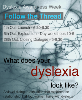 What does your dyslexia look like? This multidisciplinary exhibition explores the relationship that 4 women have with dyslexia. This newly formed group, in response to exhibition 'Case Study - Stephanie Roberts 2017', have formed a cluster of art and language based research and dialogue that portrays the fascinating and sometimes obtuse gift of dyslexia.  'Follow the Thread' will deliver reflections on personal comprehension of self in environment through art, performative process, workshops and discussion, to celebrate Dyslexia Awareness Day on 4th October and Dyslexia Awareness Week 2018.