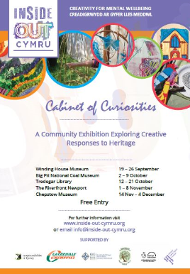 1 to 8 November Inside OutCymru has been working on an exciting new community heritage project over the last few months. Cabinets of Curiosity has been working with the National Roman Legion Museum, Winding House Museum and Monmouthshire Museums to deliver aseries of workshops aim at those with metal health difficulties. The participants have created artistic responses to museum objects, these artworks are the centre of our exhibition.
