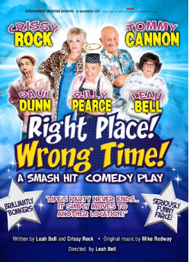 "Tuesday 8 October at 7.30pmTickets - £24Starring  TOMMY CANNON (Cannon and Ball): CRISSY ROCK (Benidorm and I'm A Celebrity):BILLY PEARCE: LEAH BELL: PAUL DUNN: JAMES DE LAUCH HAY  This play has had audiences in hysterics from the very beginning to the very surprising end. One member of the audience said ""If that's whatit's like when you get to the Pearly Gates – I can't wait to go!!! Right Place! Wrong Time!! is an ""up-lifting"" tale guaranteed to make you feel that life's party never ends: it simply moves to another location."