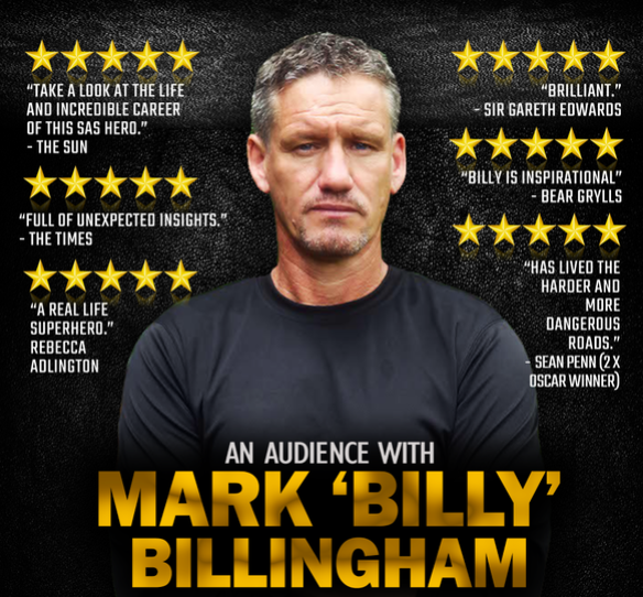 This show has been postponed until Monday 2 November 2020Thursday 7 May at 7.30pmTickets - £26.50Ages 14+MARK BILLY BILLINGHAM is TV's most experienced, highest ranking and most decorated SAS leader and sniper. Billy is a former SAS Sergeant Major Class 1 and Bodyguard to the Stars including Brad Pitt, Angelena Jolie, Russell Crowe, Sir Michael Caine, Tom Cruise and many others. Hosted and Produced by Endurance(Running) World Record Breaker Mark Llewhellin. There will also be a Q & A and a chance to meet Billy.