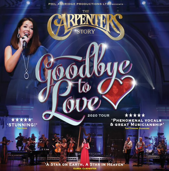 This show has been rescheduled from Thursday 4 June to: Saturday 24 April 2021 at 7.30pmTickets - £30, concessions £27.50GOODBYE TO LOVE TOUR  'A STAR ON EARTH – A STAR IN HEAVEN' – Karen Carpenter This highly acclaimed production continues to captivate audiences across the UK withits spectacular celebration of the classic songbook that made The Carpenters alegend in the world of popular music, selling over 100 million albums and singles. This brand new show for 2020 once again features the outstanding vocal talents of Claire Furley, with Musical Director Phil Aldridge leading The Carpenters Story Orchestra as they re-create Richard Carpenter's original orchestral arrangements. Featuring all of the Carpenters hit songs including (They Long To Be) Close To You, Yesterday Once More, We've Only Just Begun, Superstar, A Song For You, Rainy Days & Mondays, Goodbye to Love and many more!
